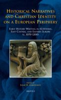 Cover image for Historical narratives and Christian identity on a European periphery : early history writing in Northern, East-Central, and Eastern Europe (c. 1070-1200)