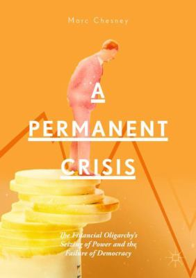 Cover image for A Permanent Crisis The Financial Oligarchy's Seizing of Power and the Failure of Democracy