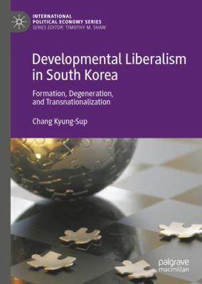 Cover image for Developmental Liberalism in South Korea Formation, Degeneration, and Transnationalization