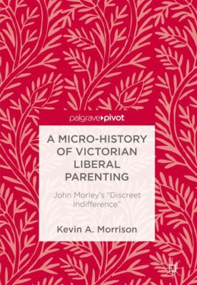 "Cover image for A Micro-History of Victorian Liberal Parenting John Morley's ""Discreet Indifference"""