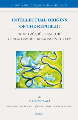 Cover image for Intellectual origins of the republic : Ahmet Ağaoğlu and the genealogy of liberalism in Turkey