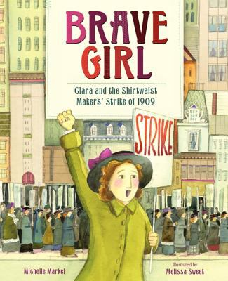 Brave girl : Clara and the Shirtwaist   Makers' Strike of 1909 / written by Michelle Markel ; pictures by Melissa Sweet.