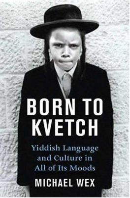 Born to kvetsh : Yiddish language   and culture in all its moods