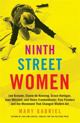 Ninth Street women : Lee Krasner, Elaine de Kooning, Grace Hartigan, Joan Mitchell, and Helen Frankenthaler : five painters and the movement that changed modern art