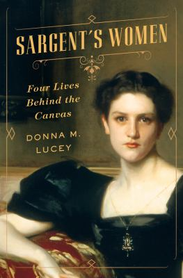 Sargent's women : four lives behind the canvas by Donna Lucey.