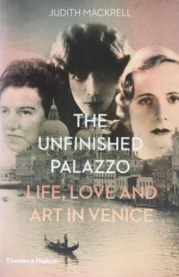 The unfinished palazzo : life, love and art in Venice : the stories of Luisa Casati, Doris   Castlerosse and Peggy Guggenheim by Judith Mackrell.