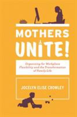 Mothers unite! : organizing for workplace flexibility and the transformation of family life