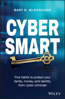 Cyber smart : five habits to protect your family, money, and identity from cyber criminals