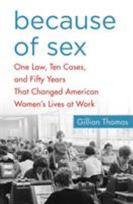 Because of sex : one law, ten cases, and   fifty years that changed American women's lives at work by Gillian Thomas.