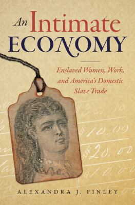 An intimate economy : enslaved women, work, and America's domestic slave trade