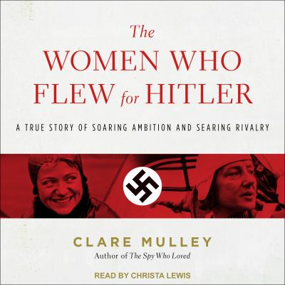 The women who flew for Hitler:   a true story of soaring ambition and searing rivalry by Clare Mulley.