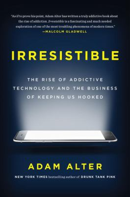 Irresistible : the rise of addictive technology and the business of keeping us hooked