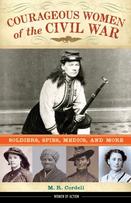 Courageous Women of the Civil War:   Soldiers, Spies, Medics, and More / by M. R. Cordell.