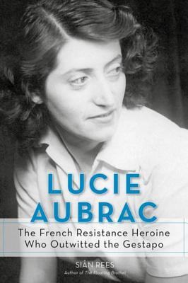 Lucie Aubrac: The French   Resistance Heroine Who Outwitted the Gestapo / by Sian Rees.