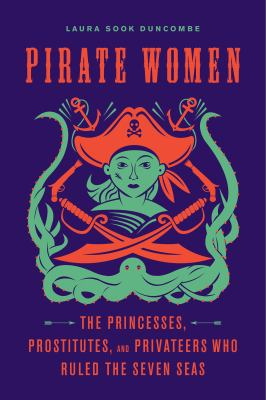 Pirate Women: The Princesses, Prostitutes, and Privateers Who Ruled the Seven Seas /   by Laura Sook Duncombe.