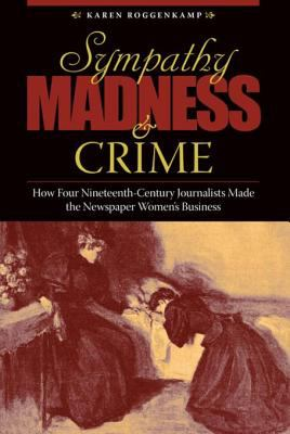 Sympathy, Madness, and   Crime: How Four Nineteenth-Century Journalists Made the Newspaper Women's Business / by Karen Roggenkamp.