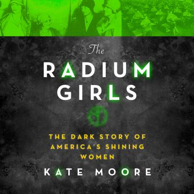 The radium girls: the dark story of   America's shining women / by Kate Moore.