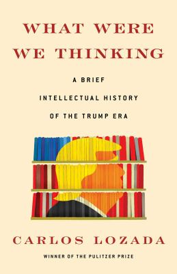 What were we thinking : a brief intellectual history of the Trump era