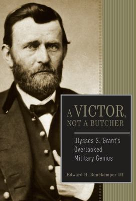 Cover image for A victor, not a butcher : Ulysses S. Grant's overlooked military genius