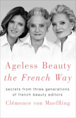 Cover image for Ageless beauty the French way : secrets from three generations of french beauty editors