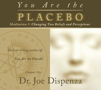 Cover image for You are the placebo. Meditation 1, Changing two beliefs and perceptions