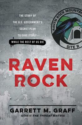 Cover image for Raven Rock : the story of the U.S. government's secret plan to save itself -- while the rest of us die