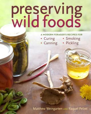 Cover image for Preserving wild foods : a modern forager's recipes for curing, canning, smoking, and pickling