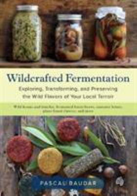 Cover image for Wildcrafted fermentation : exploring, transforming, and preserving the wild flavors of your local terroir