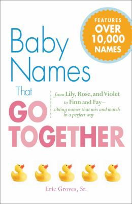 Cover image for Baby names that go together : from Lily, Rose, and Violet to Finn and Fay - sibling names that mix and match in a perfect way