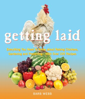 Cover image for Getting laid : everything you need to know about raising chickens, gardening and preserving --with over 100 recipes