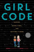 Cover image for Girl code : gaming, going viral, and getting it done / Andrea Gonzales and Sophie Houser.