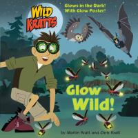 Cover image for Wild Kratts. Glow wild! / by Martin Kratt and Chris Kratt.