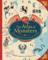 Cover image for The atlas of monsters : mythical creatures from around the world / written by Sandra Lawrence ; illustrated by Stuart Hill.