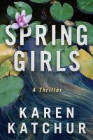Cover image for Spring girls : a thriller / Karen Katchur.