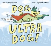 Cover image for Dog vs. Ultra Dog / story by Troy Wilson ; art by Clayton Hanmer.