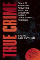Cover image for True crime : real-life stories of grave-robbing, identity theft, abduction, addiction, obsession, murder, and more / edited by Lee Gutkind.