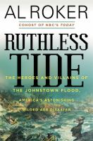 Cover image for Ruthless tide : the heroes and villains of the Johnstown flood, America's astonishing gilded age disaster / Al Roker.