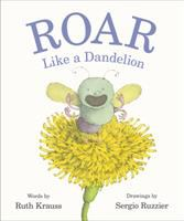 Cover image for Roar like a dandelion / words by Ruth Krauss ; drawings by Sergio Ruzzier.
