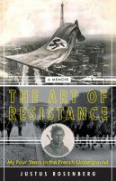 Cover image for The art of resistance : my four years in the French underground : a memoir / Justus Rosenberg.