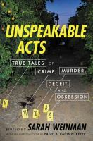 Cover image for Unspeakable acts : true tales of crime, murder, deceit, and obsession / [edited by] Sarah Weinman ; with an introduction by Patrick Radden Keefe.