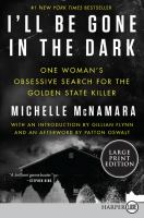 Cover image for I'll be gone in the dark [text (large print)] : one woman's obsessive search for the Golden State Killer / Michelle McNamara ; [with an introduction by Gillian Flynn ; and an afterword by Patton Oswalt].