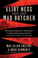 Cover image for Eliot Ness and the mad butcher : hunting America's deadliest unidentified serial killer at the dawn of modern criminology / Max Allan Collins and A. Brad Schwartz.