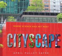 Imagen de portada para Cityscape : where science and art meet / April Pulley Sayre.