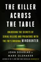 Cover image for The killer across the table : unlocking the secrets of serial killers and predators with the FBI's original Mindhunter / John Douglas and Mark Olshaker.