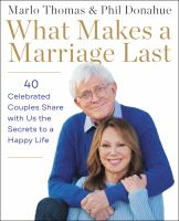 Cover image for What makes a marriage last : 40 celebrated couples share with us the secrets to a happy life / Marlo Thomas and Phil Donahue ; edited by Bruce Kluger.