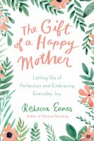 Cover image for The gift of a happy mother : letting go of perfection and embracing everyday joy / Rebecca Eanes.