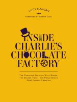 Cover image for Inside Charlie's Chocolate Factory : the Complete Story of Willy Wonka, the Golden Ticket, and Roald Dahl's Greatest Creation / Lucy Mangan.