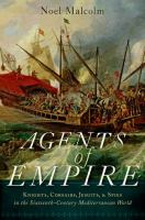 Cover image for Agents of empire : knights, corsairs, Jesuits and spies in the sixteenth-century Mediterranean world / Noel Malcolm.