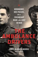 Cover image for The ambulance drivers : Hemingway, Dos Passos, and a friendship made and lost in war / James McGrath Morris.