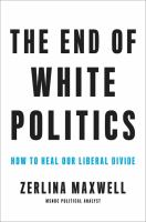 Cover image for The end of white politics : how to heal our liberal divide / Zerlina Maxwell.